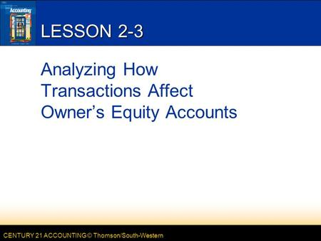 CENTURY 21 ACCOUNTING © Thomson/South-Western LESSON 2-3 Analyzing How Transactions Affect Owner's Equity Accounts.