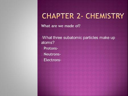 What are we made of? What three subatomic particles make up atoms? 1. Protons- 2. Neutrons- 3. Electrons-