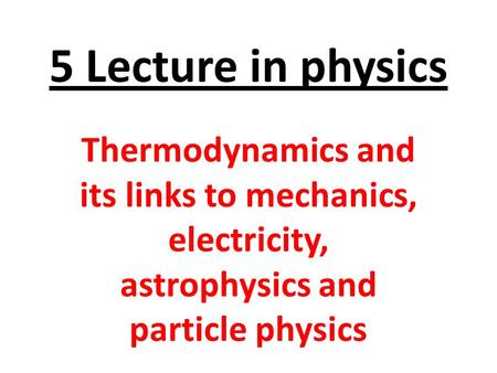 5 Lecture in physics Thermodynamics and its links <strong>to</strong> mechanics, electricity, astrophysics and particle physics.