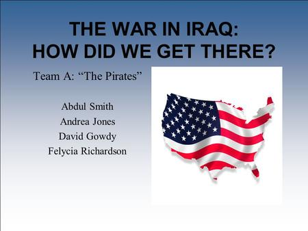 "THE WAR IN <strong>IRAQ</strong>: HOW DID WE GET THERE? Team A: ""The Pirates"" Abdul Smith Andrea Jones David Gowdy Felycia Richardson."