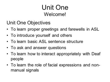 Unit One Welcome! Unit One Objectives To learn proper greetings and farewells in ASL To introduce yourself and others To learn basic ASL sentence structure.