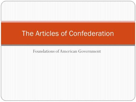 Foundations of American Government The Articles of Confederation.