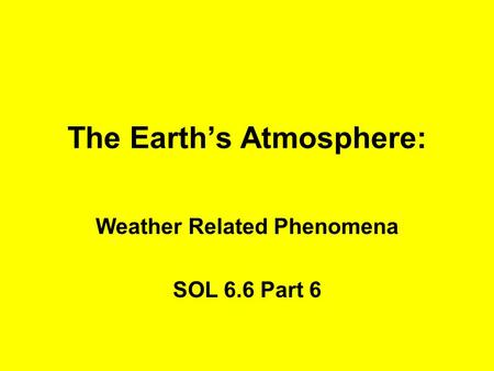 The Earth's Atmosphere: Weather Related Phenomena SOL 6.6 Part 6.