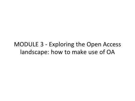MODULE 3 - Exploring the Open Access landscape: how to make use of OA.