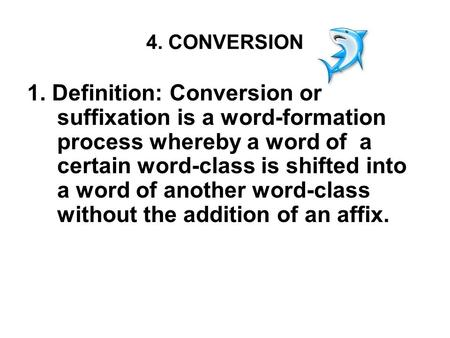 4. CONVERSION 1. Definition: Conversion or suffixation is a word-formation process whereby a word of a certain word-<strong>class</strong> is shifted into a word of another.