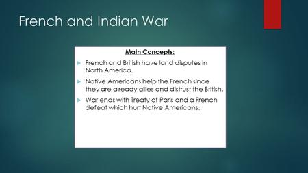 French and Indian War Main Concepts:  French and British have land disputes in North America.  Native Americans help the French since they are already.