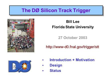 The DØ Silicon Track Trigger <strong>Bill</strong> Lee Florida State University 27 October 2003  Introduction + Motivation  Design  Status