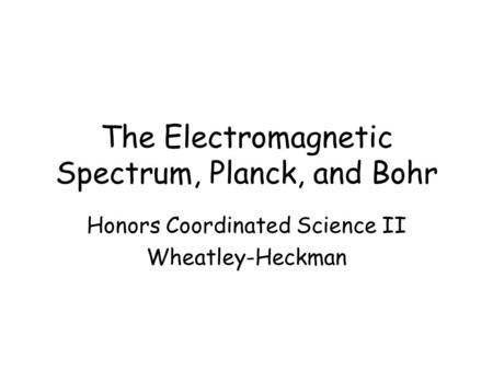 The Electromagnetic Spectrum, Planck, and Bohr Honors Coordinated Science II Wheatley-Heckman.