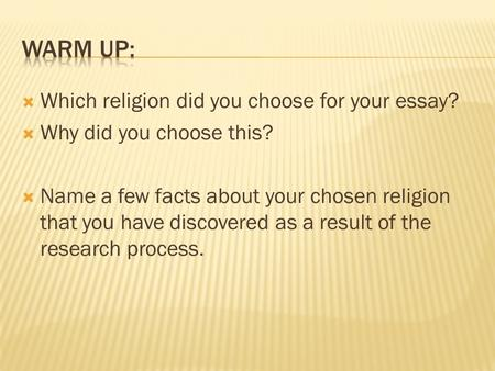  Which religion did you choose for your essay?  Why did you choose this?  Name a few facts about your chosen religion that you have discovered as a.