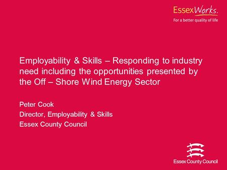 Peter Cook Director, Employability & <strong>Skills</strong> Essex County Council Employability & <strong>Skills</strong> – Responding to industry need including the opportunities <strong>presented</strong>.