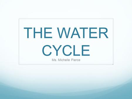 THE WATER CYCLE Ms. Michelle Pierce.