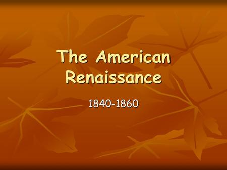 The American Renaissance 1840-1860. Hawthorne and Melville Though they seemed like opposites and fifteen years apart with completely different life experiences,