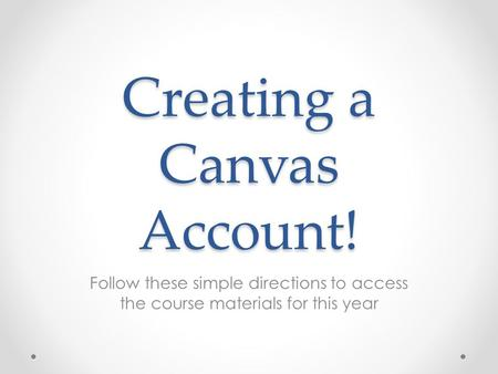 Creating a Canvas Account! Follow these simple directions to access the course materials for this year.