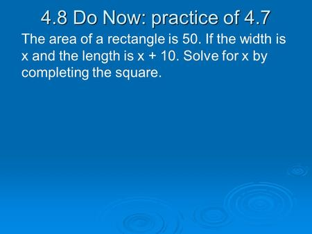 4.8 Do Now: practice of 4.7 The area of a rectangle is 50. If the width is x and the length is x + 10. Solve for x by completing the square.