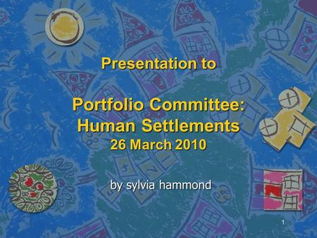 <strong>Presentation</strong> to Portfolio Committee: Human Settlements 26 March 2010 by sylvia hammond 1.