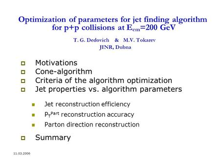 11.03.2006 Optimization of parameters for jet finding algorithm for p+p collisions at E cm =200 GeV T. G. Dedovich & M.V. Tokarev JINR, Dubna  Motivations.
