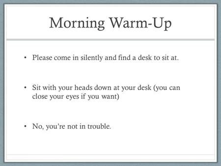 Morning Warm-Up Please come in silently and find a desk to sit at. Sit with your heads down at your desk (you can close your eyes if you want) No, you're.