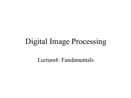 Digital <strong>Image</strong> Processing Lecture4: Fundamentals. Digital <strong>Image</strong> Representation An <strong>image</strong> can be defined as a two- dimensional function, f(x,y), where x.