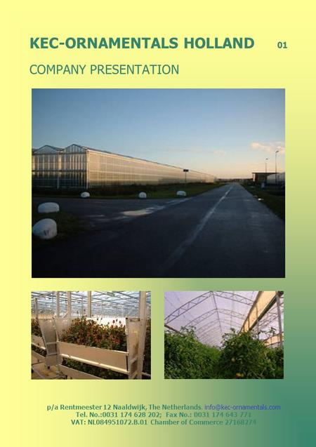 KEC-ORNAMENTALS HOLLAND 01 COMPANY PRESENTATION p/a Rentmeester 12 Naaldwijk, The Netherlands. Tel. No.:0031 174 628 202; Fax.