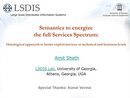 Semantics to energize the full Services Spectrum: Ontological approach to better exploit services at technical <strong>and</strong> business levels Amit Sheth LSDIS LabLSDIS.