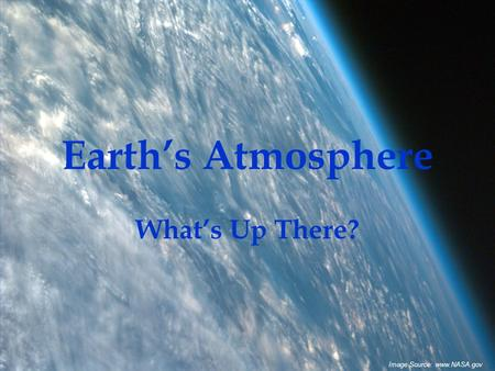 Earth's Atmosphere What's Up There? Image Source: www.NASA.gov.