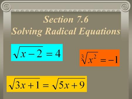 Section 7.6 Solving Radical Equations. Key Ideas How do you: Un-Square Something?  Square-Root it! Un Cube Something?  Cube-Root it! Un-Square-Root.