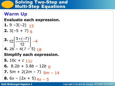 Holt McDougal Algebra 1 Solving Two-Step and Multi-Step Equations Warm Up Evaluate each expression. 1. 9 –3(–2) 2. 3(–5 + 7) 3. 4. 26 – 4(7 – 5) Simplify.