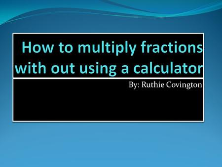 By: Ruthie Covington. Directions First you find two fractions. If you have a mixed number, then you multiply the whole number by the denominator.