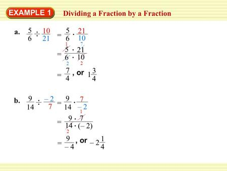 EXAMPLE 1 Dividing a Fraction by a Fraction a. 5 6 10 21 10 5 6 = 1 2 2 7 7 4 = 3 4 1, or b. – 2 7 9 14 – 2 7 9 14 = 2 1 9 = 7 (– 2) 9 – 4 = 1 4 – 2, or.