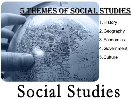 5 Themes of Social Studies 1.History 2.Geography 3.Economics 4.Government 5.Culture.