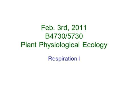 Feb. 3rd, 2011 B4730/5730 <strong>Plant</strong> Physiological Ecology Respiration I.