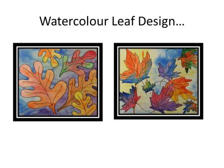 Watercolour Leaf Design…. Try sketching some Organic Shapes… Leaves! Look at real leaves to observe the shape or outline; Think about what kind of line.