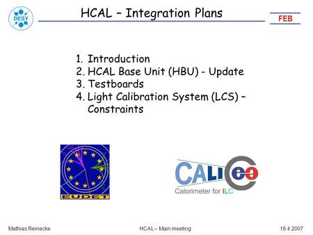 HCAL – Integration Plans Mathias ReineckeHCAL – Main meeting18.4.2007 1.Introduction 2.HCAL Base Unit (HBU) - Update 3.Testboards 4.Light Calibration System.