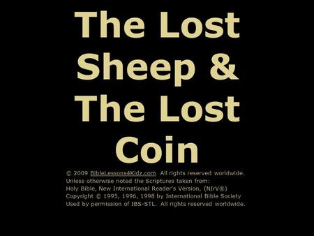 The Lost Sheep & The Lost Coin © 2009 BibleLessons4Kidz.com All rights reserved worldwide. Unless otherwise noted the Scriptures taken from: Holy Bible,