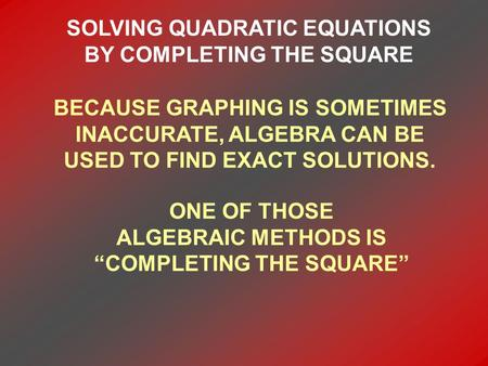 SOLVING QUADRATIC EQUATIONS BY COMPLETING THE SQUARE BECAUSE GRAPHING IS SOMETIMES INACCURATE, ALGEBRA CAN BE USED TO FIND EXACT SOLUTIONS. ONE OF THOSE.