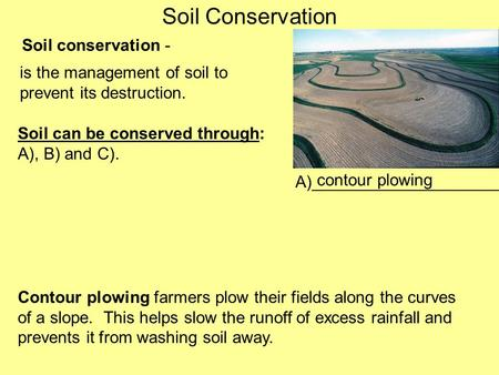 Soil Conservation Soil conservation - is the management of soil to prevent its destruction. Soil can be conserved through: A), B) and C). A)____________________.