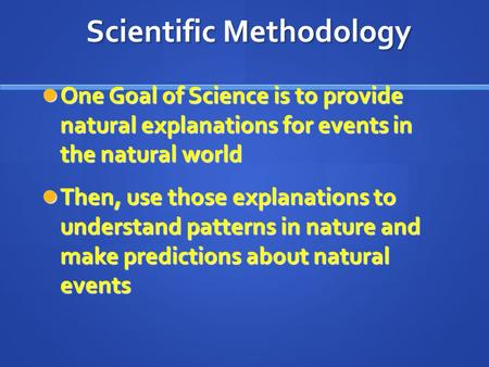Scientific Methodology One Goal of Science is to provide natural explanations for events in the natural world One Goal of Science is to provide natural.