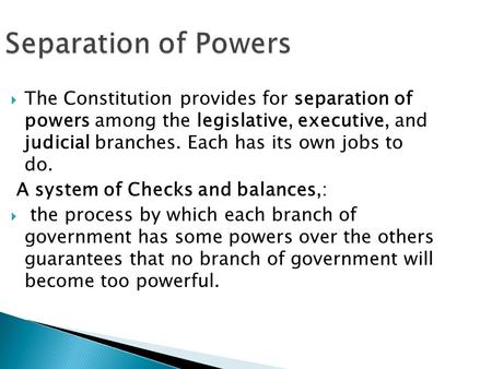 Separation of Powers The Constitution provides for separation of powers among the legislative, executive, and judicial branches. Each has its own jobs.