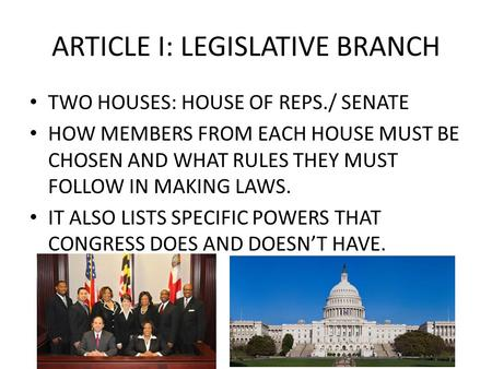 ARTICLE I: LEGISLATIVE BRANCH TWO HOUSES: HOUSE OF REPS./ SENATE HOW MEMBERS FROM EACH HOUSE MUST BE CHOSEN AND WHAT RULES THEY MUST FOLLOW IN MAKING LAWS.