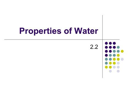 Properties of Water 2.2 Water Water Water Polar Molecule: has uneven distribution of electrons giving it a positive and a negative end Partially due.