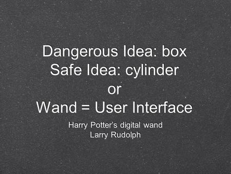 Dangerous Idea: box Safe Idea: cylinder or Wand = User Interface Harry Potter's digital wand Larry Rudolph Harry Potter's digital wand Larry Rudolph.