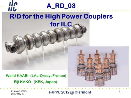 1 E. KAKO (KEK) 2012' May 28 Clermont 1 A_RD_03 R/D for the High Power Couplers for ILC Walid KAABI (LAL-Orsay, France) Eiji KAKO (KEK, Japan)
