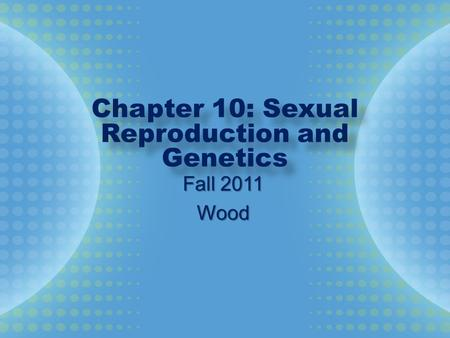 Chapter 10: Sexual Reproduction and Genetics Fall 2011 Wood.