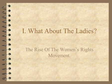 I. What About The Ladies? The Rise Of The Women's Rights Movement.