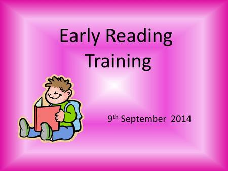 Early Reading Training 9 th September 2014. Aims of the session To understand how pre-reading skills are developed before children start school and in.