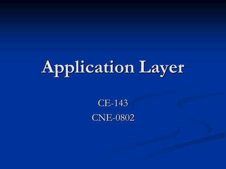 Application Layer <strong>CE</strong>-143CNE-0802. Applications and application-layer protocols Application: communicating, distributed processes e.g., e-mail, Web, P2P.