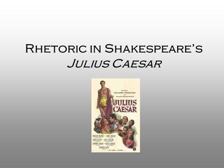Rhetoric in Shakespeare's Julius Caesar. Aristotle's Rhetoric What does the term rhetoric mean? –Rhetoric is the art of persuasion; the ability to use.