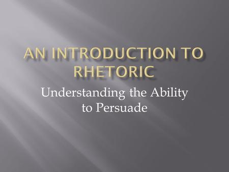 "Understanding the Ability to Persuade. Aristotle: Greek philosopher 384-322 B.C.E. Aristotle said rhetoric is ""the faculty of observing in any given case."