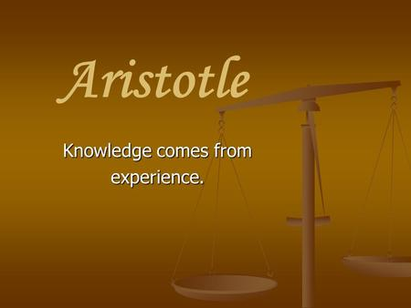 Aristotle Knowledge comes from experience.. Aristotle: A Brief Biography 384-322 BCE 384-322 BCE Born in Stagira, Greece in Thrace, near Macedonia Born.
