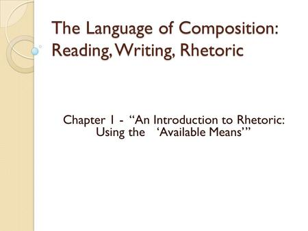 "The Language of Composition: Reading, Writing, Rhetoric Chapter 1 - ""An Introduction to Rhetoric: Using the 'Available Means'"""